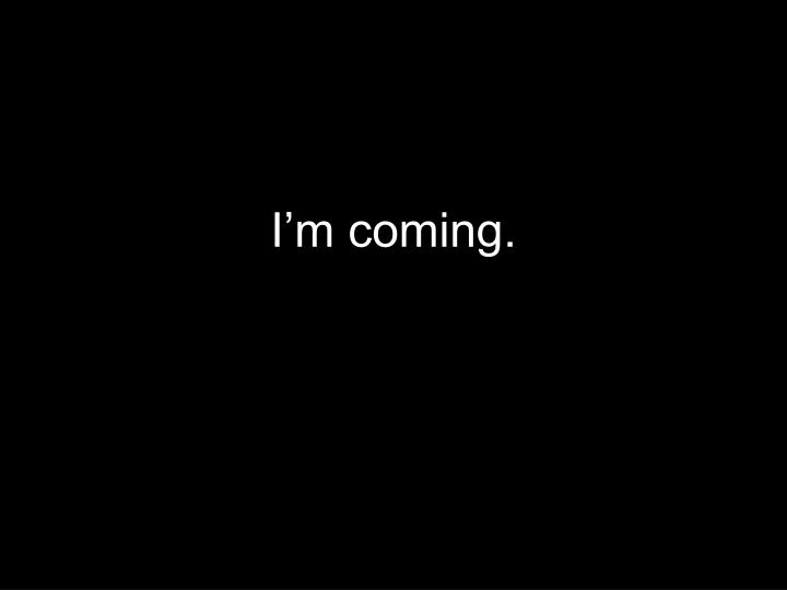 I'm coming.