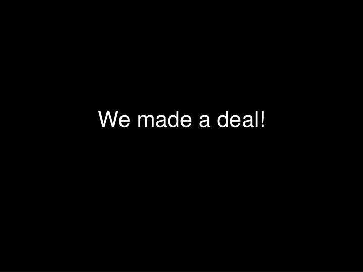 We made a deal!