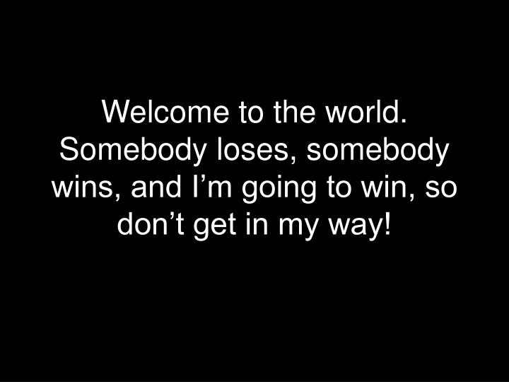 Welcome to the world. Somebody loses, somebody wins, and I'm going to win, so don't get in my way!