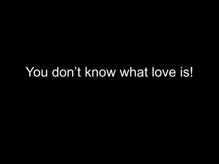 You don't know what love is!