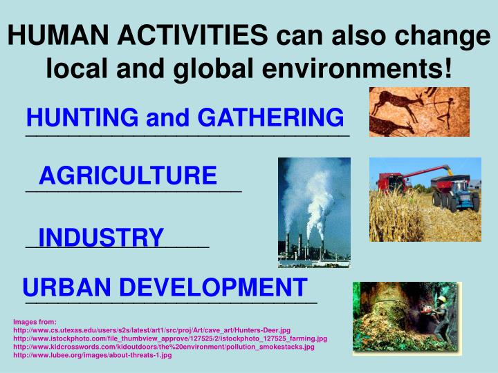 HUMAN ACTIVITIES can also change local and global environments!