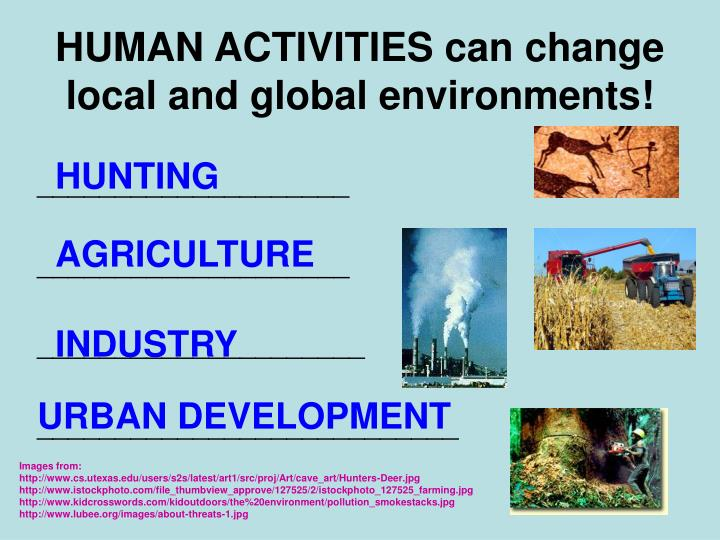 HUMAN ACTIVITIES can change local and global environments!