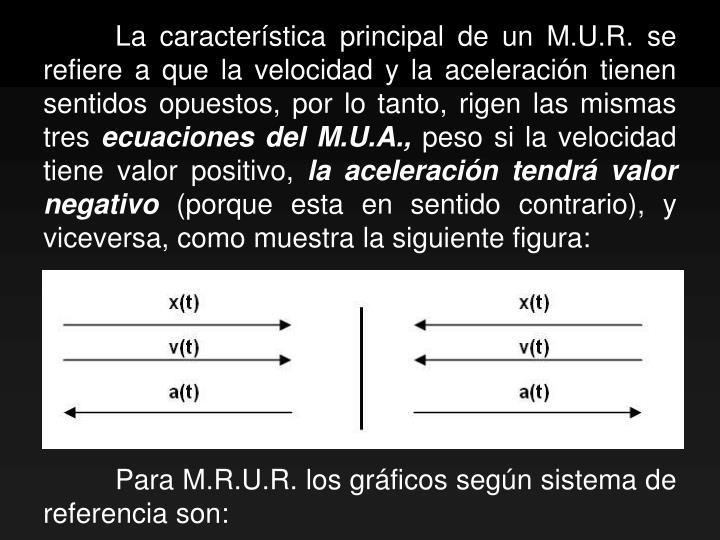 La característica principal de un M.U.R. se refiere a que la velocidad y la aceleración tienen sentidos opuestos, por lo tanto, rigen las mismas tres