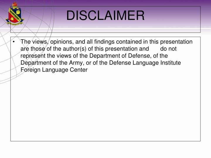 The views, opinions, and all findings contained in this presentation are those of the author(s) of this presentation and       do not represent the views of the Department of Defense, of the Department of the Army, or of the Defense Language Institute Foreign Language Center