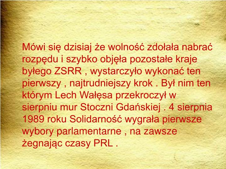 Mówi się dzisiaj że wolność zdołała nabrać rozpędu i szybko objęła pozostałe kraje byłego ZSRR , wystarczyło wykonać ten pierwszy , najtrudniejszy krok . Był nim ten którym Lech Wałęsa przekroczył w sierpniu mur Stoczni Gdańskiej . 4 sierpnia 1989 roku Solidarność wygrała pierwsze wybory parlamentarne , na zawsze żegnając czasy PRL .