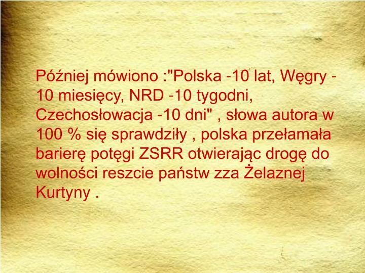 """Później mówiono :""""Polska -10 lat, Węgry -10 miesięcy, NRD -10 tygodni, Czechosłowacja -10 dni"""" , słowa autora w 100 % się sprawdziły , polska przełamała barierę potęgi ZSRR otwierając drogę do wolności reszcie państw zza Żelaznej Kurtyny ."""