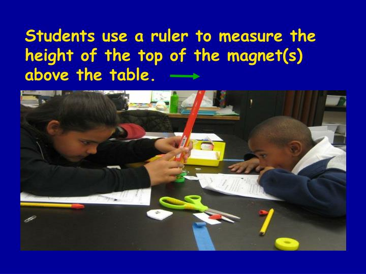 Students use a ruler to measure the height of the top of the magnet(s) above the table.