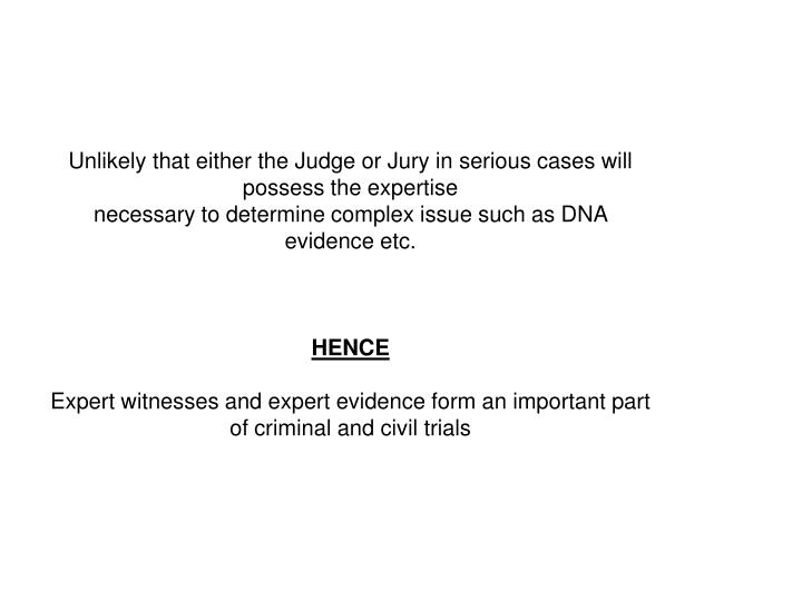 Unlikely that either the Judge or Jury in serious cases will possess the expertise