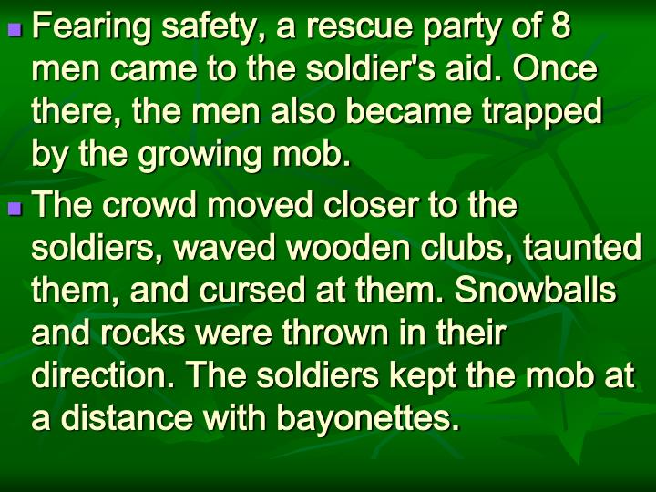 Fearing safety, a rescue party of 8 men came to the soldier's aid. Once there, the men also became trapped by the growing mob.