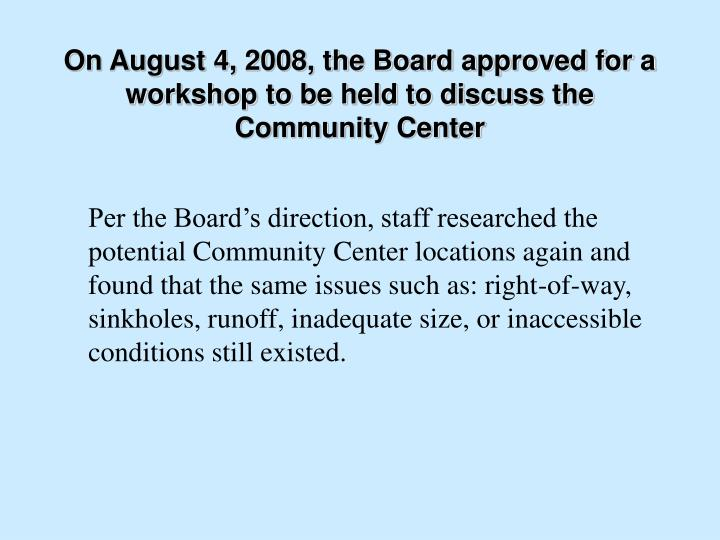 On August 4, 2008, the Board approved for a workshop to be held to discuss the Community Center