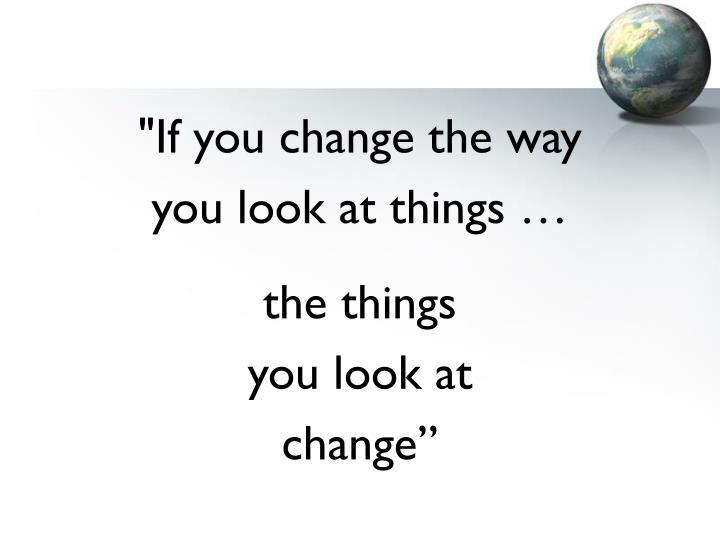"""If you change the way"