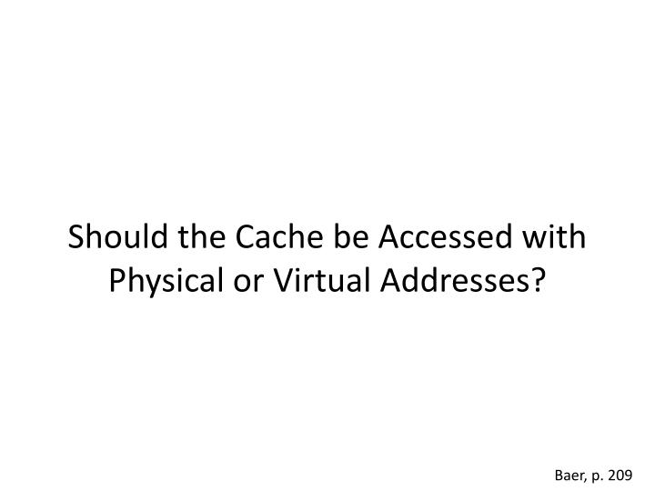 Should the cache be accessed with physical or virtual addresses