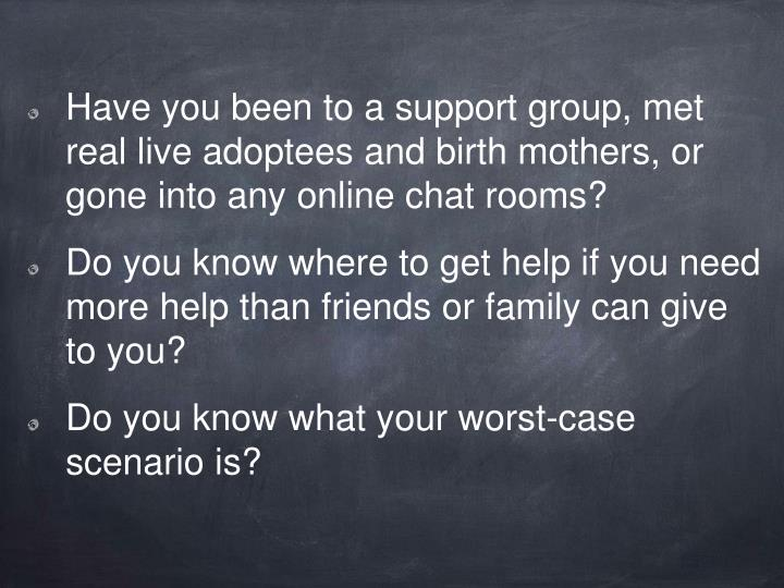 Have you been to a support group, met real live adoptees and birth mothers, or gone into any online chat rooms?