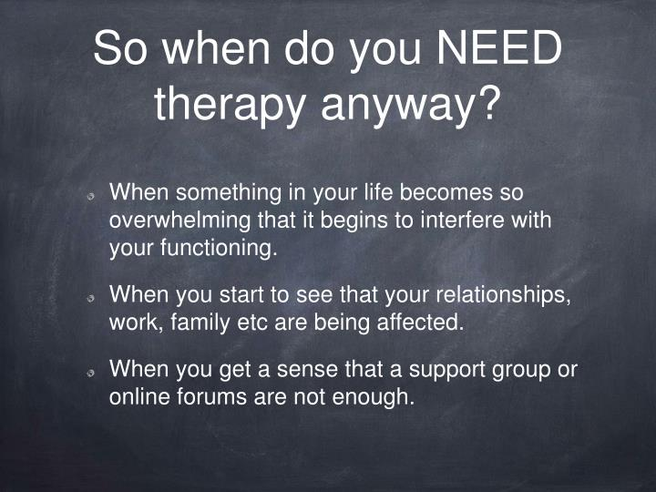 So when do you NEED therapy anyway?