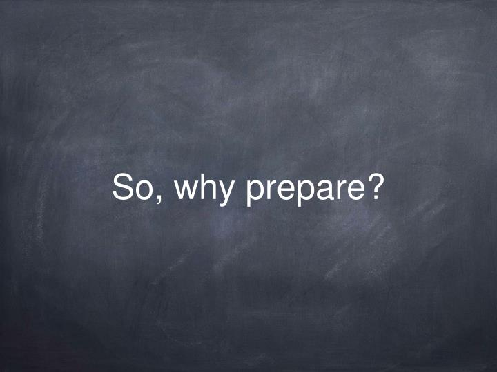 So, why prepare?