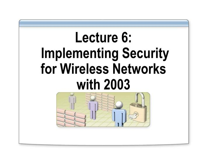 lecture 6 implementing security for wireless networks with 2003 n.
