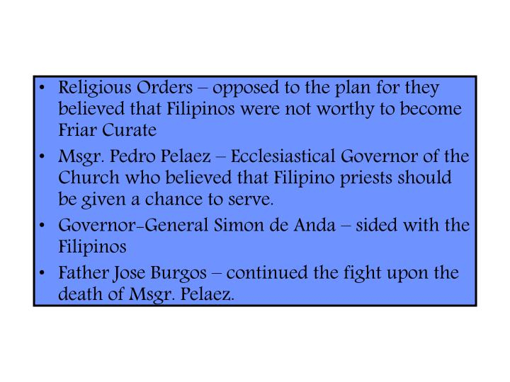 Religious Orders – opposed to the plan for they believed that Filipinos were not worthy to become Friar Curate