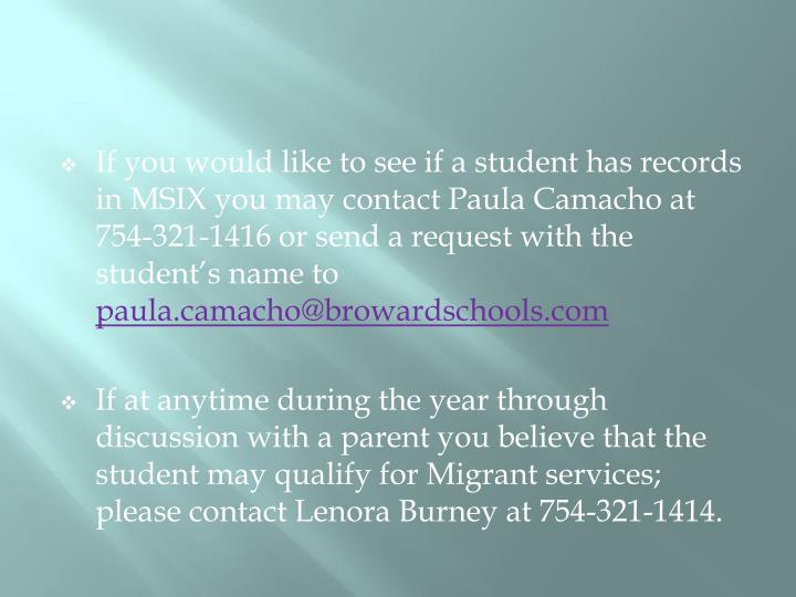 If you would like to see if a student has records in MSIX you may contact Paula Camacho at 754-321-1416 or send a request with the student's name to