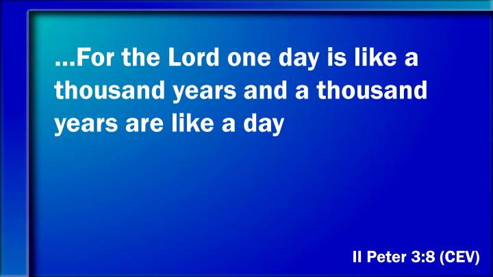 …For the Lord one day is like a thousand years and a thousand years are like a day