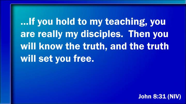 …If you hold to my teaching, you are really my disciples.  Then you will know the truth, and the truth will set you free.