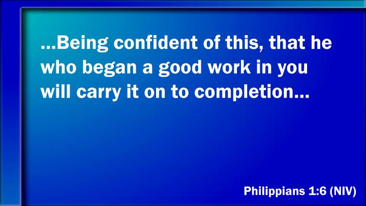 …Being confident of this, that he who began a good work in you will carry it on to completion…