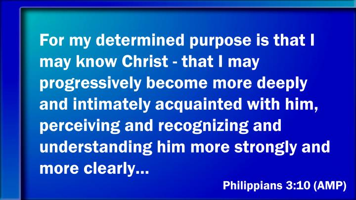 For my determined purpose is that I may know Christ - that I may progressively become more deeply and intimately acquainted with him, perceiving and recognizing and understanding him more strongly and more clearly…