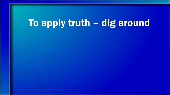 To apply truth – dig around