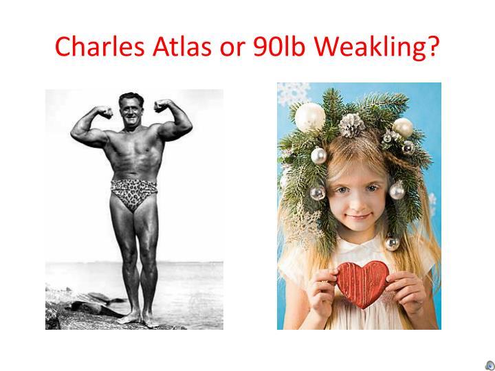 Charles Atlas or 90lb Weakling?