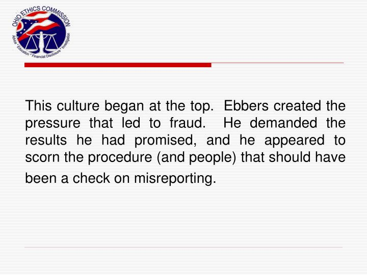 This culture began at the top.  Ebbers created the pressure that led to fraud.  He demanded the results he had promised, and he appeared to scorn the procedure (and people) that should have been a check on misreporting.