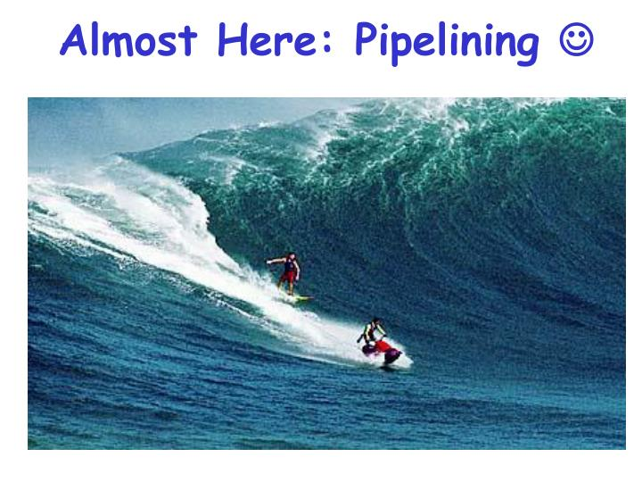 Almost Here: Pipelining