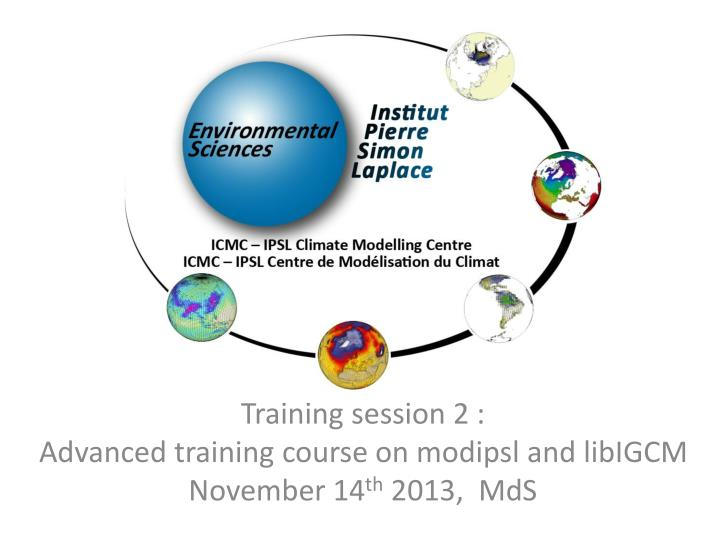 training session 2 advanced training course on modipsl and libigcm november 14 th 2013 mds n.