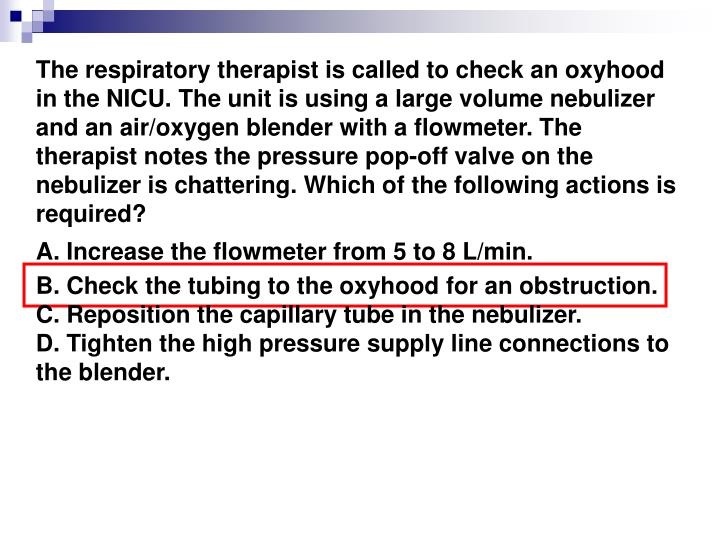 The respiratory therapist is called to check an oxyhood in the NICU. The unit is using a large volume nebulizer and an air/oxygen blender with a flowmeter. The therapist notes the pressure pop-off valve on the nebulizer is chattering. Which of the following actions is required?