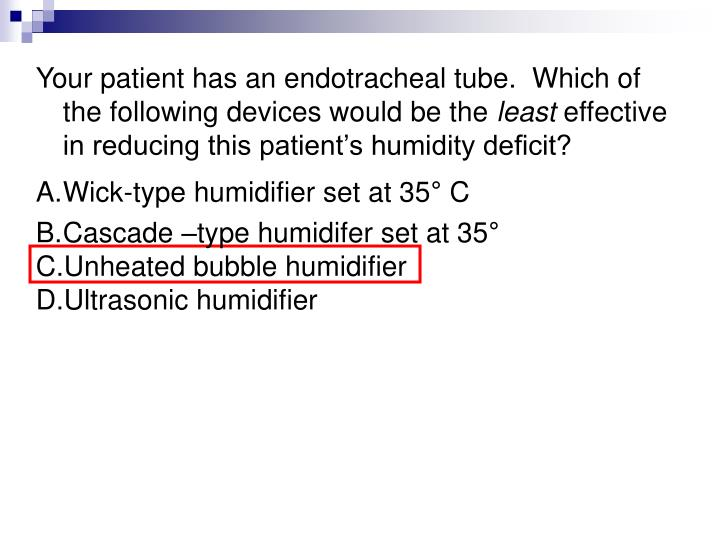 Your patient has an endotracheal tube.  Which of the following devices would be the