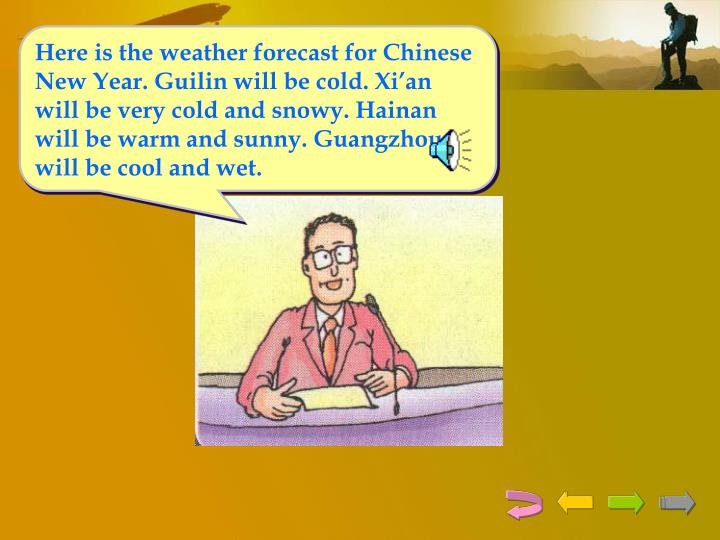 Here is the weather forecast for Chinese New Year. Guilin will be cold. Xi'an will be very cold and snowy. Hainan will be warm and sunny. Guangzhou will be cool and wet.