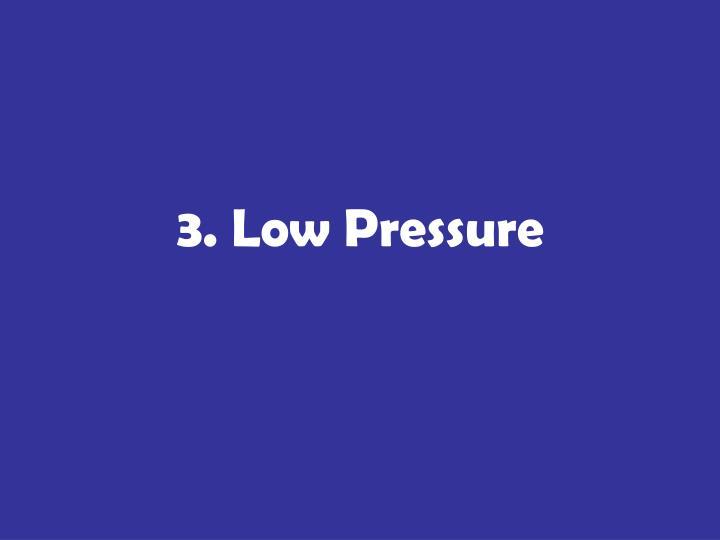 3. Low Pressure