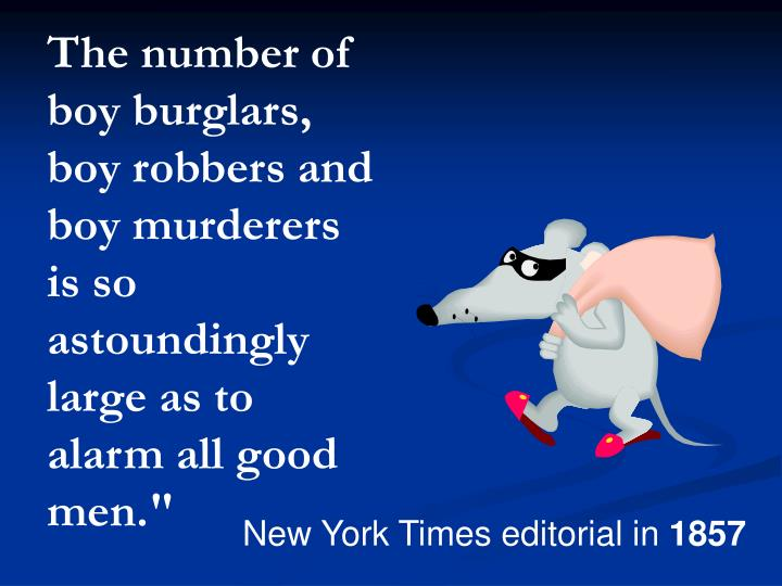 The number of boy burglars, boy robbers and boy murderers is so astoundingly large as to alarm all good men.""