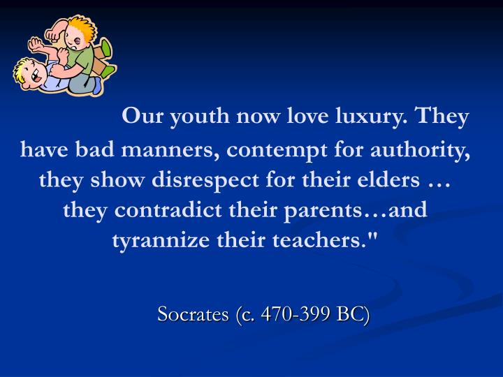 Our youth now love luxury. They have bad manners, contempt for authority, they show disrespect for their elders … they contradict their parents…and tyrannize their teachers
