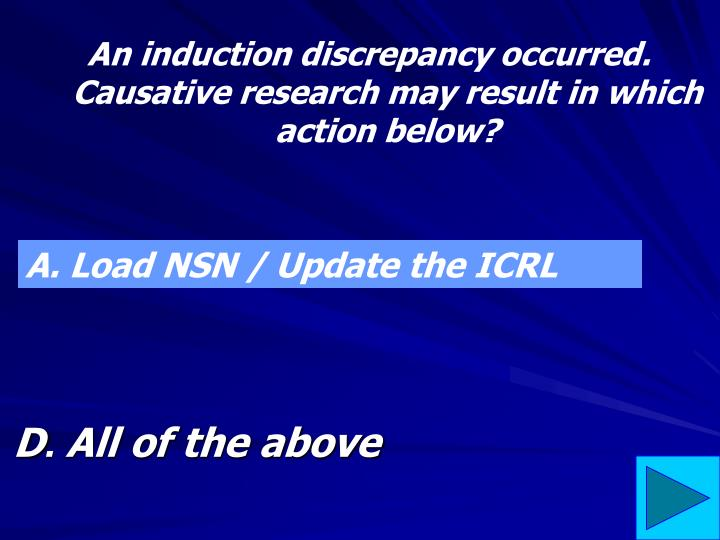 An induction discrepancy occurred.  Causative research may result in which action below?