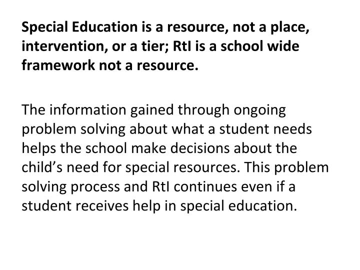 Special Education is a resource, not a place, intervention, or a tier; RtI is a school wide framework not a resource.