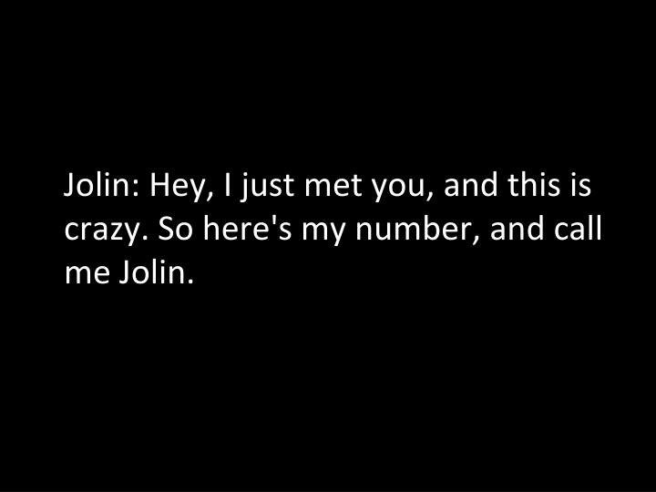 Jolin: Hey, I just met you, and this is crazy. So here's my number, and call me Jolin.