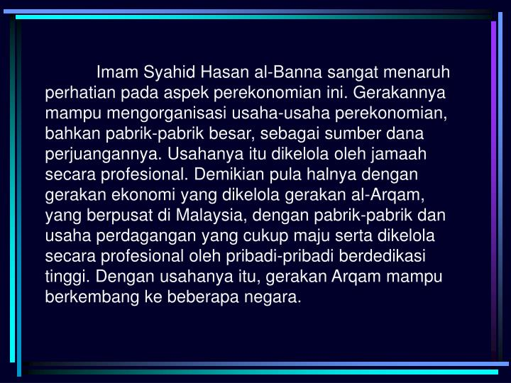 Imam Syahid Hasan al-Banna sangat menaruh perhatian pada aspek perekonomian ini. Gerakannya mampu mengorganisasi usaha-usaha perekonomian, bahkan pabrik-pabrik besar, sebagai sumber dana perjuangannya. Usahanya itu dikelola oleh jamaah secara profesional. Demikian pula halnya dengan gerakan ekonomi yang dikelola gerakan al-Arqam, yang berpusat di Malaysia, dengan pabrik-pabrik dan usaha perdagangan yang cukup maju serta dikelola secara profesional oleh pribadi-pribadi berdedikasi tinggi. Dengan usahanya itu, gerakan Arqam mampu berkembang ke beberapa negara.