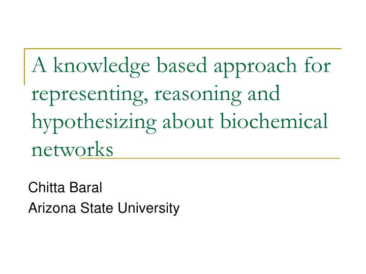 a knowledge based approach for representing reasoning and hypothesizing about biochemical networks n.