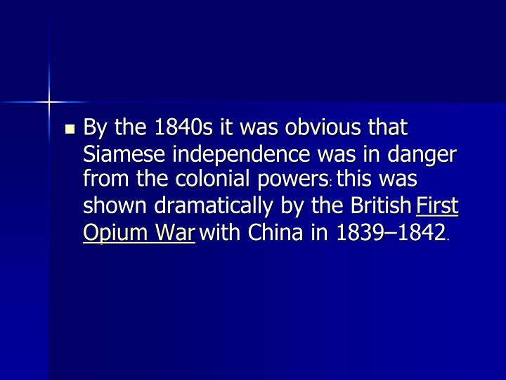 By the 1840s it was obvious that Siamese independence was in danger from the colonial powers