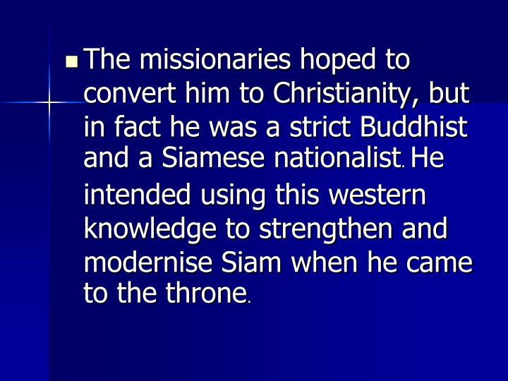 The missionaries hoped to convert him to Christianity, but in fact he was a strict Buddhist and a Siamese nationalist