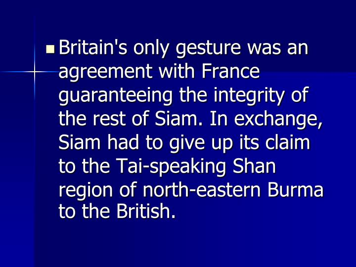 Britain's only gesture was an agreement with France guaranteeing the integrity of the rest of Siam. In exchange, Siam had to give up its claim to the Tai-speaking Shan region of north-eastern Burma to the British.