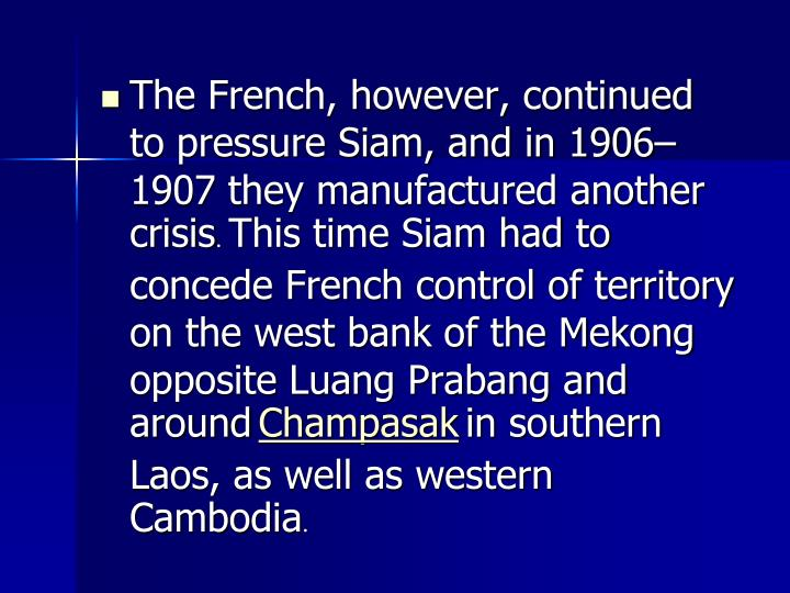 The French, however, continued to pressure Siam, and in 1906–1907 they manufactured another crisis