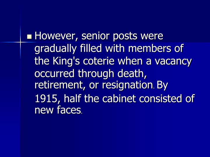 However, senior posts were gradually filled with members of the King's coterie when a vacancy occurred through death, retirement, or resignation