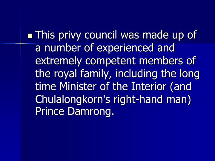 This privy council was made up of a number of experienced and extremely competent members of the royal family, including the long time Minister of the Interior (and Chulalongkorn's right-hand man) Prince Damrong.
