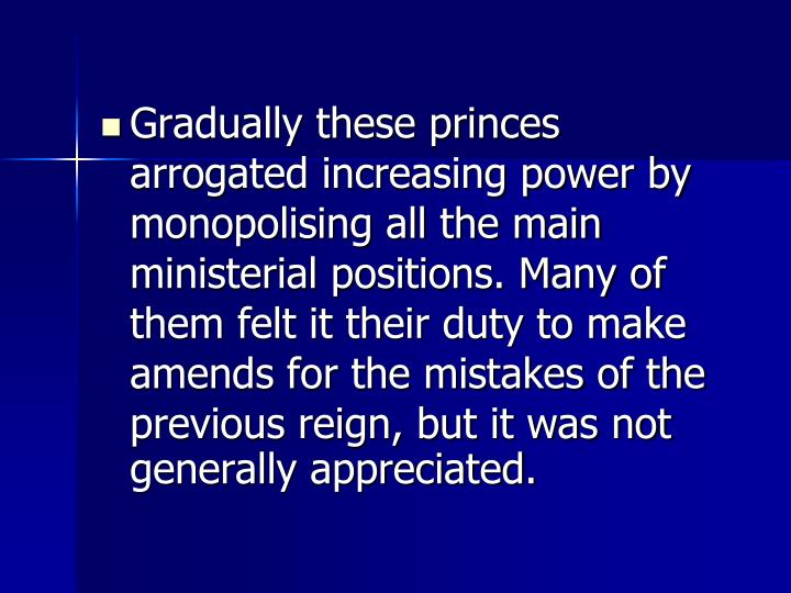 Gradually these princes arrogated increasing power by monopolising all the main ministerial positions. Many of them felt it their duty to make amends for the mistakes of the previous reign, but it was not generally appreciated.