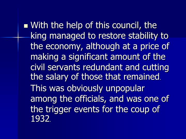 With the help of this council, the king managed to restore stability to the economy, although at a price of making a significant amount of the civil servants redundant and cutting the salary of those that remained